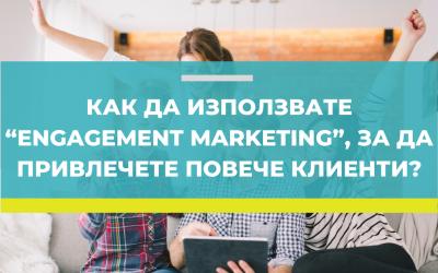 """Как да използвате """"Engagement Marketing"""", за да привлечете повече клиенти?"""